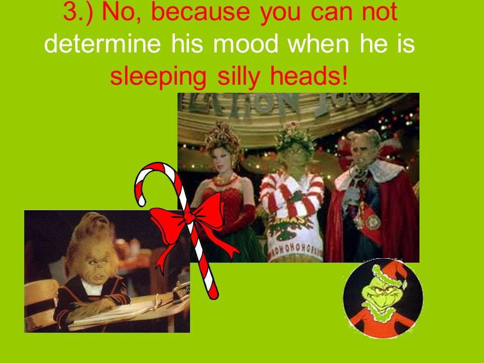 3.) No, because you can not determine his mood when he is sleeping silly heads!