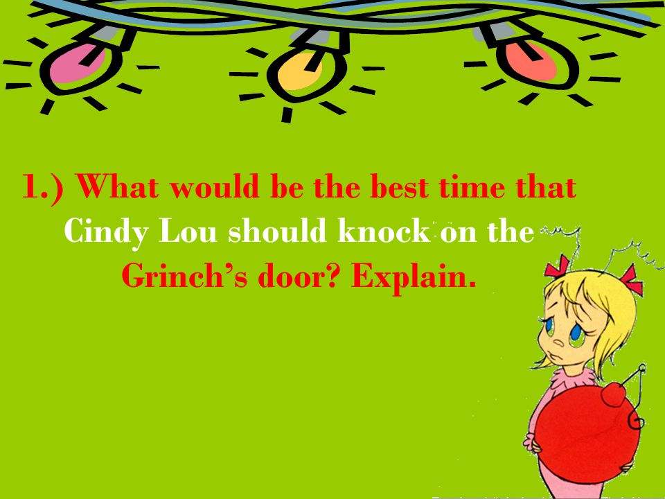 1.) What would be the best time that Cindy Lou should knock on the Grinch's door Explain.