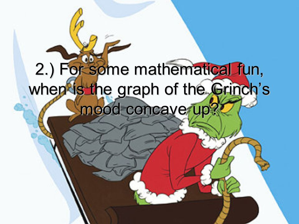 2.) For some mathematical fun, when is the graph of the Grinch's mood concave up