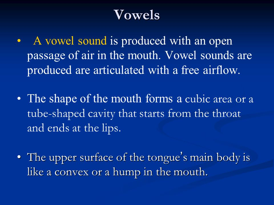 Vowels A vowel sound is produced with an open passage of air in the mouth. Vowel sounds are produced are articulated with a free airflow.