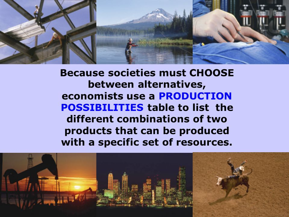 Because societies must CHOOSE between alternatives, economists use a PRODUCTION POSSIBILITIES table to list the different combinations of two products that can be produced with a specific set of resources.
