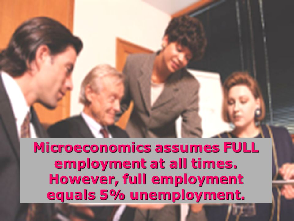 Microeconomics assumes FULL employment at all times