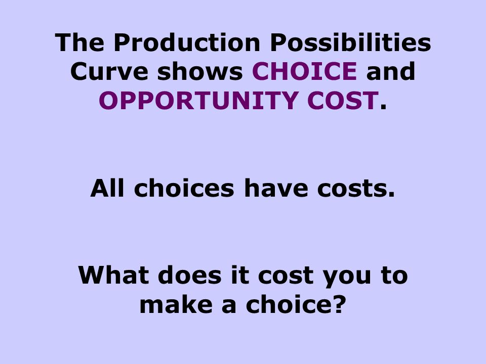 The Production Possibilities Curve shows CHOICE and OPPORTUNITY COST.