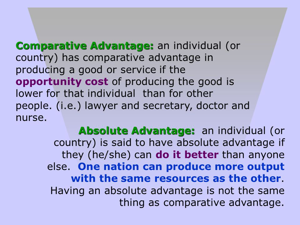 Comparative Advantage: an individual (or country) has comparative advantage in producing a good or service if the opportunity cost of producing the good is lower for that individual than for other people. (i.e.) lawyer and secretary, doctor and nurse.