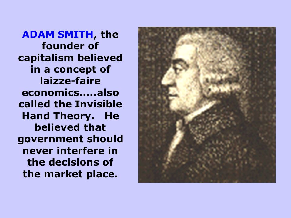 ADAM SMITH, the founder of capitalism believed in a concept of laizze-faire economics…..also called the Invisible Hand Theory.