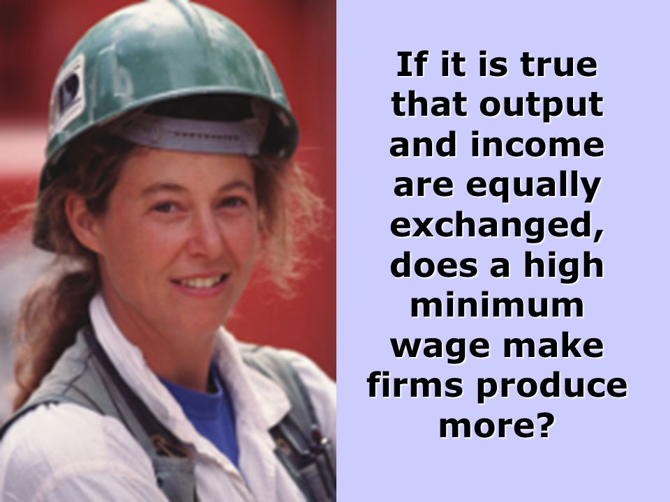 If it is true that output and income are equally exchanged, does a high minimum wage make firms produce more