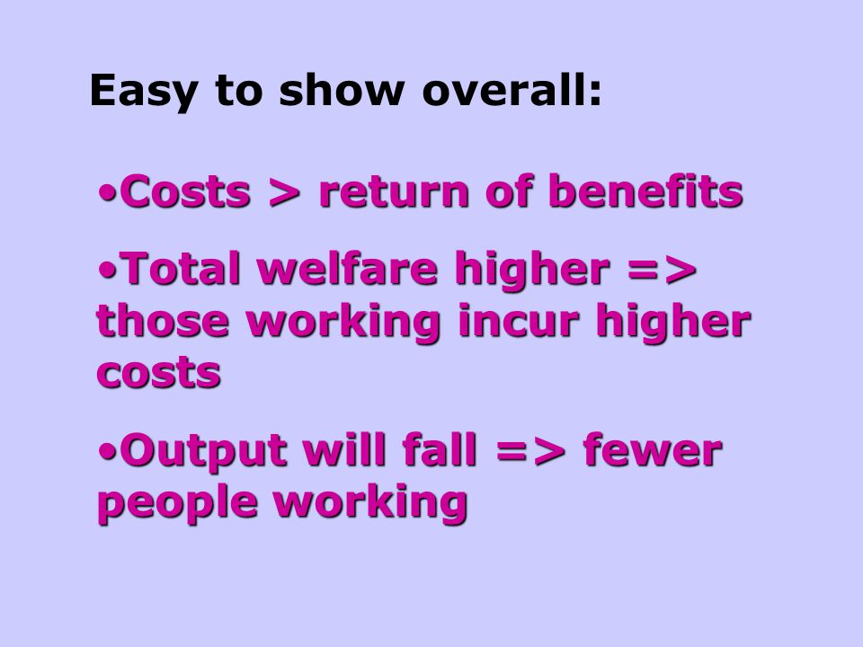 Easy to show overall: Costs > return of benefits. Total welfare higher => those working incur higher costs.
