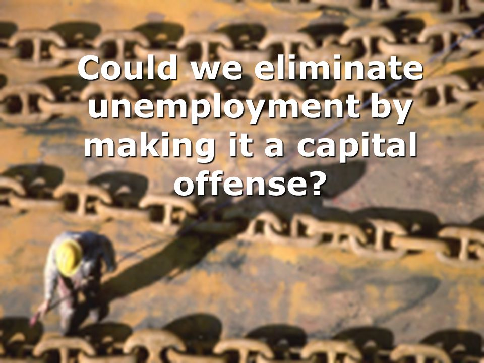 Could we eliminate unemployment by making it a capital offense