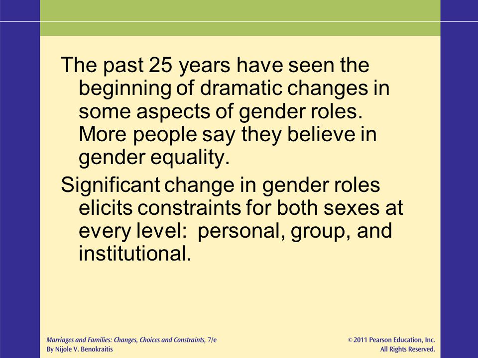 The past 25 years have seen the beginning of dramatic changes in some aspects of gender roles. More people say they believe in gender equality.