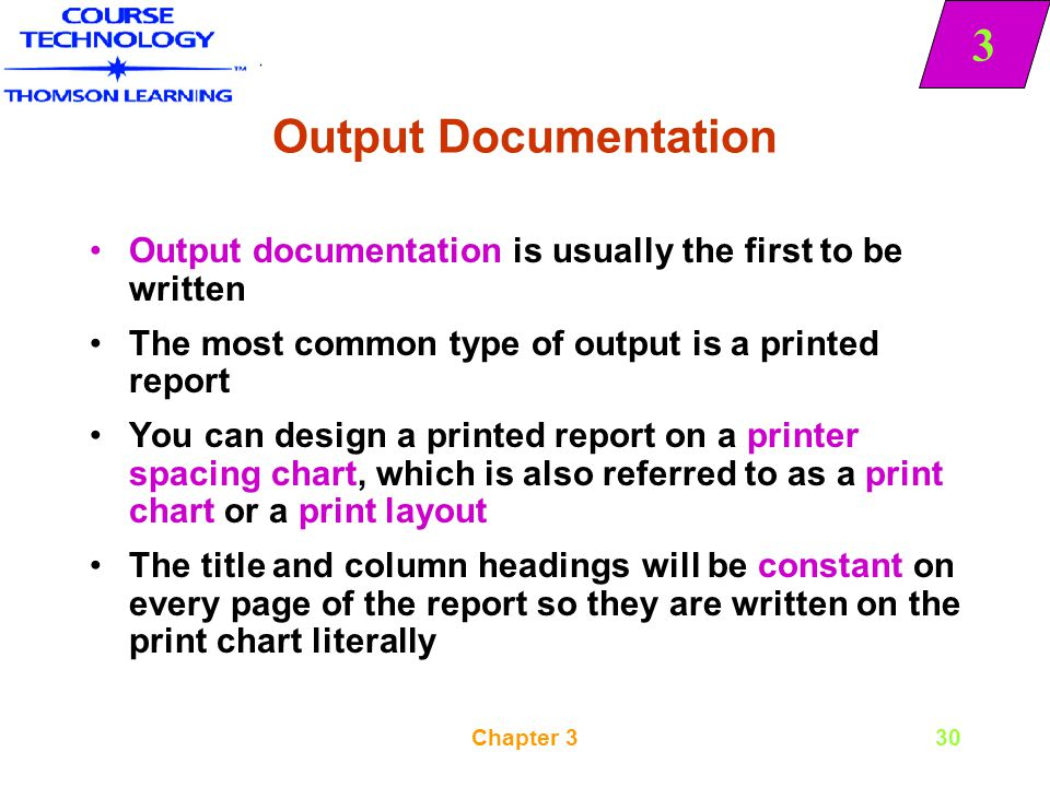Output Documentation Output documentation is usually the first to be written. The most common type of output is a printed report.