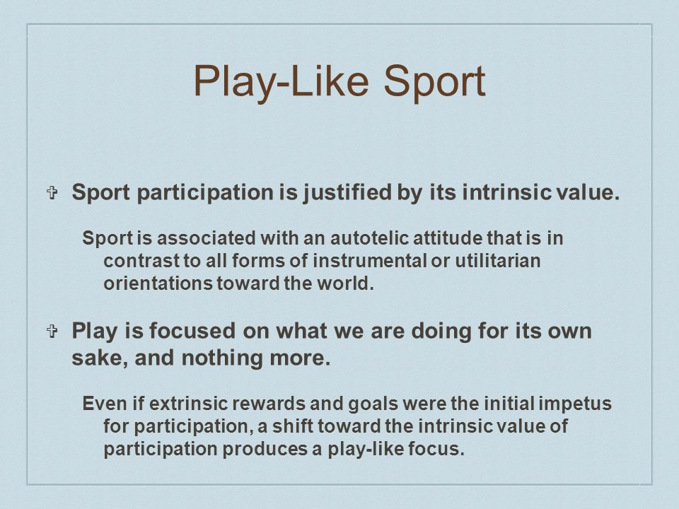 Play-Like Sport Sport participation is justified by its intrinsic value.