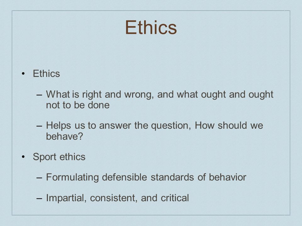 Ethics Ethics. What is right and wrong, and what ought and ought not to be done. Helps us to answer the question, How should we behave