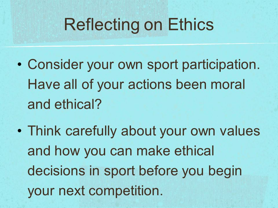Reflecting on Ethics Consider your own sport participation. Have all of your actions been moral and ethical