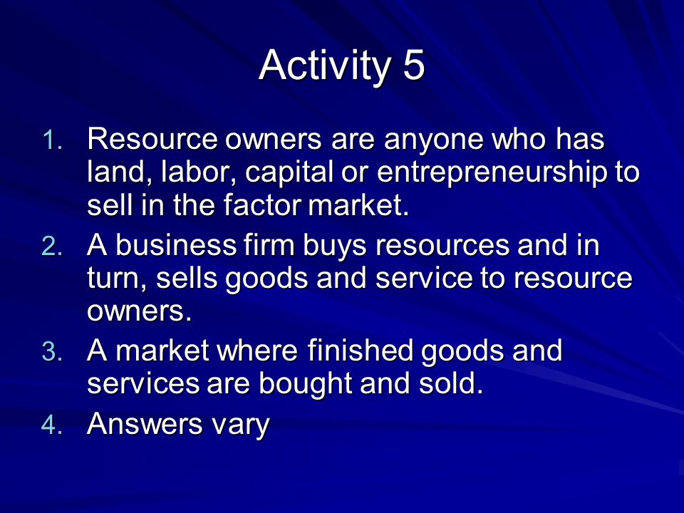 Activity 5 Resource owners are anyone who has land, labor, capital or entrepreneurship to sell in the factor market.