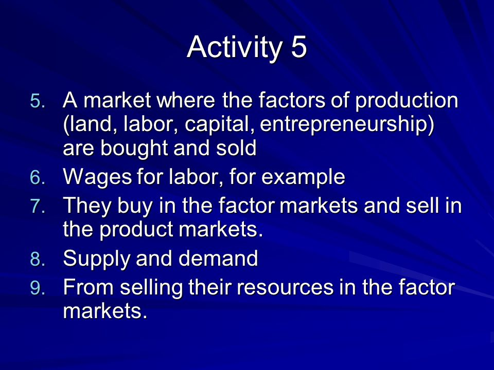 Activity 5 A market where the factors of production (land, labor, capital, entrepreneurship) are bought and sold.