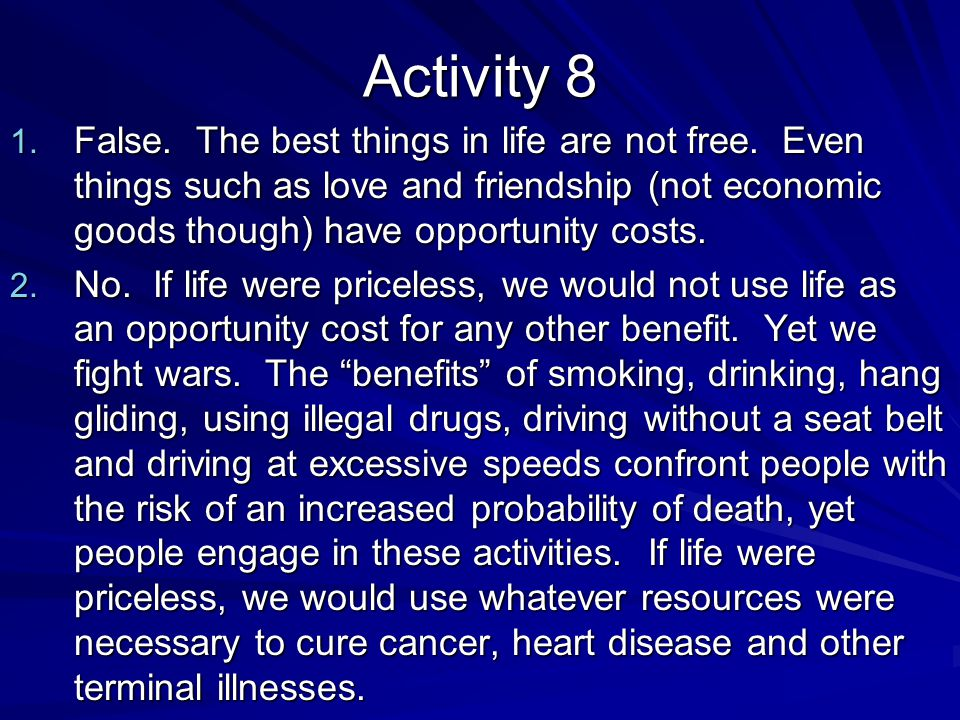 Activity 8 False. The best things in life are not free. Even things such as love and friendship (not economic goods though) have opportunity costs.