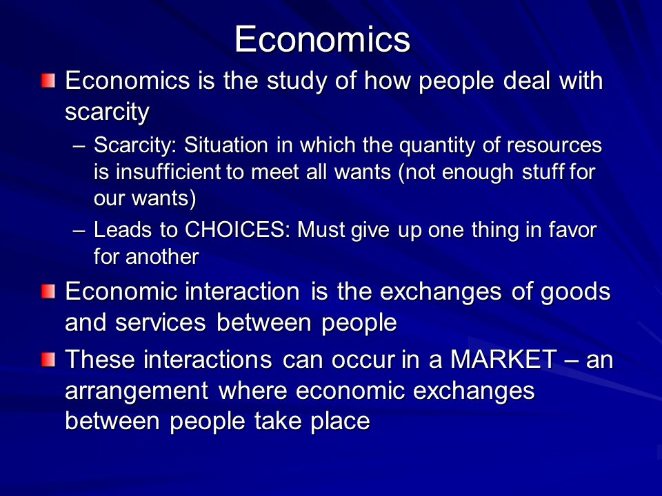 Economics Economics is the study of how people deal with scarcity