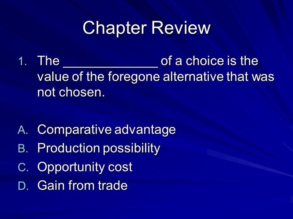 Chapter Review The _____________ of a choice is the value of the foregone alternative that was not chosen.