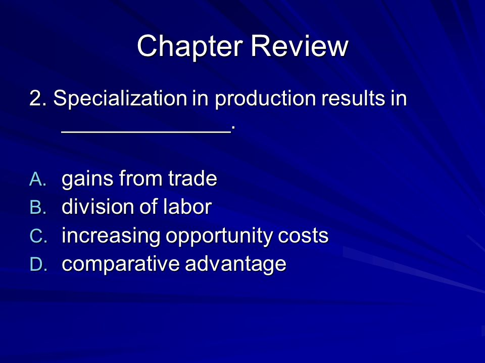 Chapter Review 2. Specialization in production results in ______________. gains from trade. division of labor.