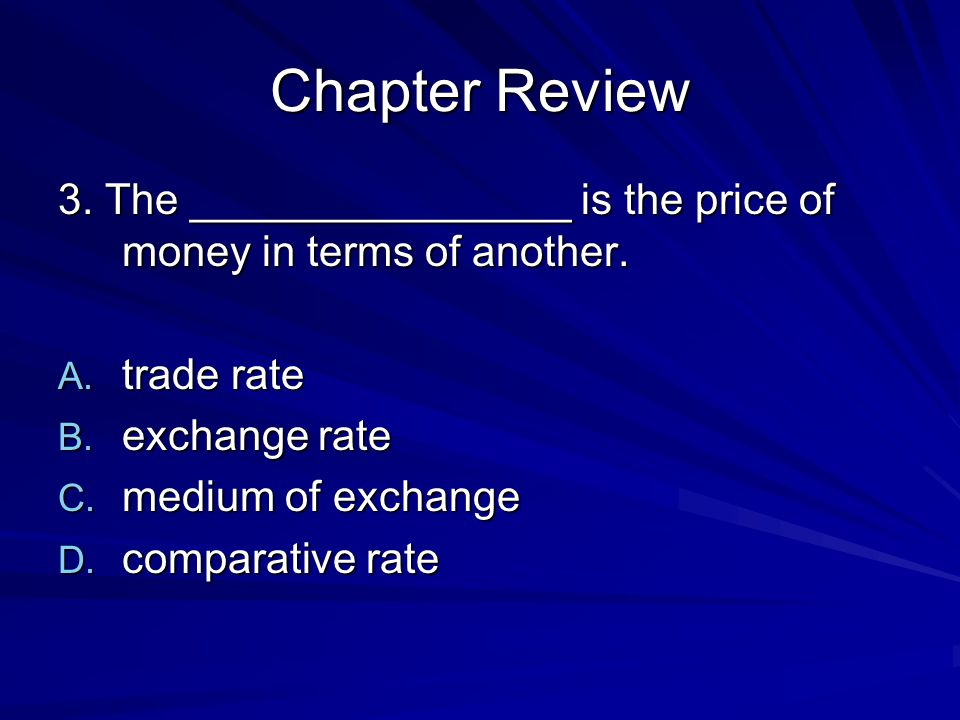 Chapter Review 3. The ________________ is the price of money in terms of another. trade rate. exchange rate.
