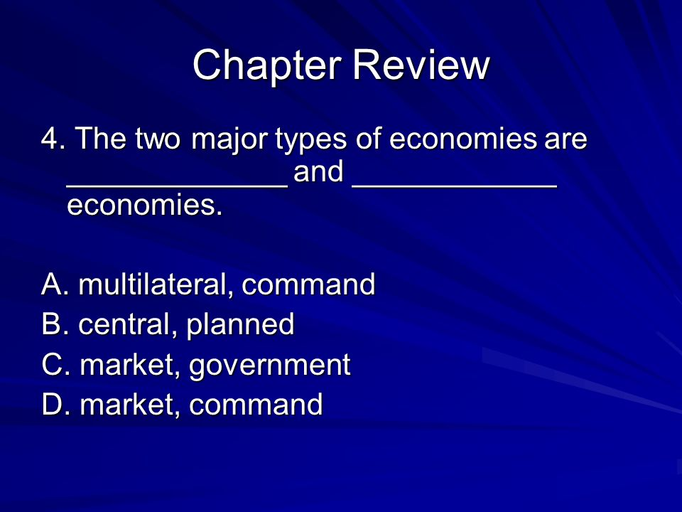 Chapter Review 4. The two major types of economies are _____________ and ____________ economies. A. multilateral, command.
