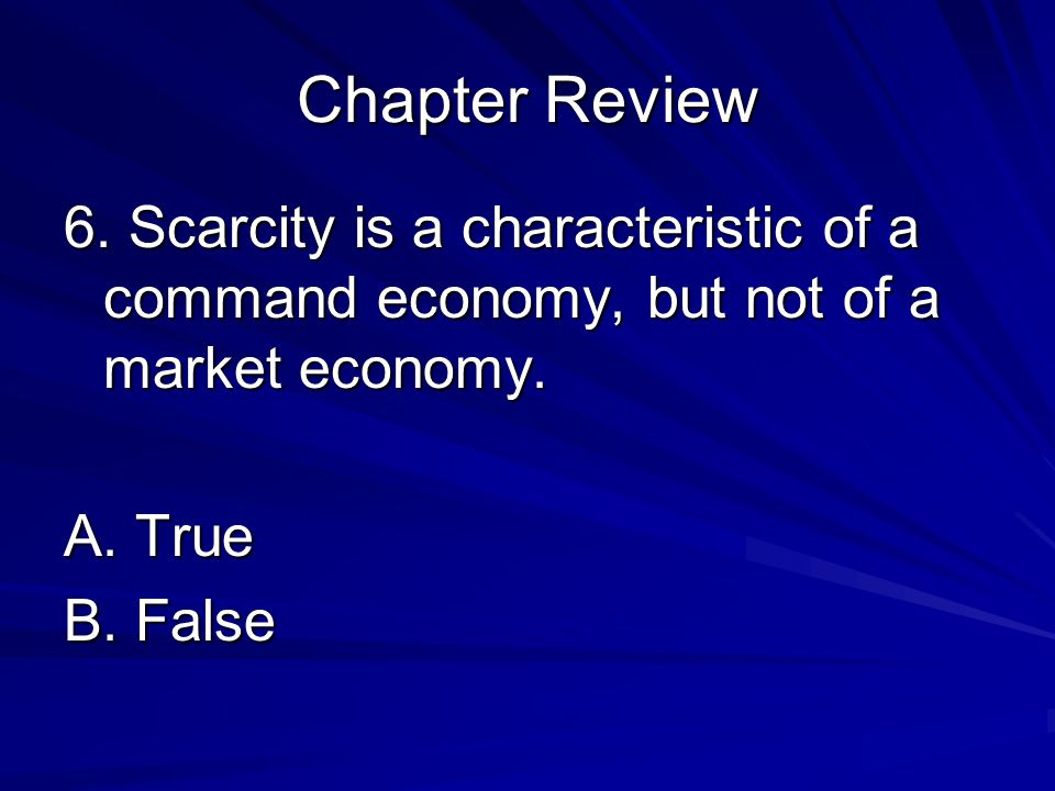 Chapter Review 6. Scarcity is a characteristic of a command economy, but not of a market economy. A. True.