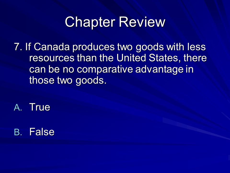 Chapter Review 7. If Canada produces two goods with less resources than the United States, there can be no comparative advantage in those two goods.