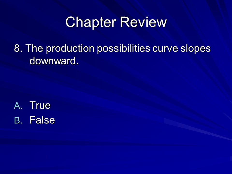 Chapter Review 8. The production possibilities curve slopes downward.