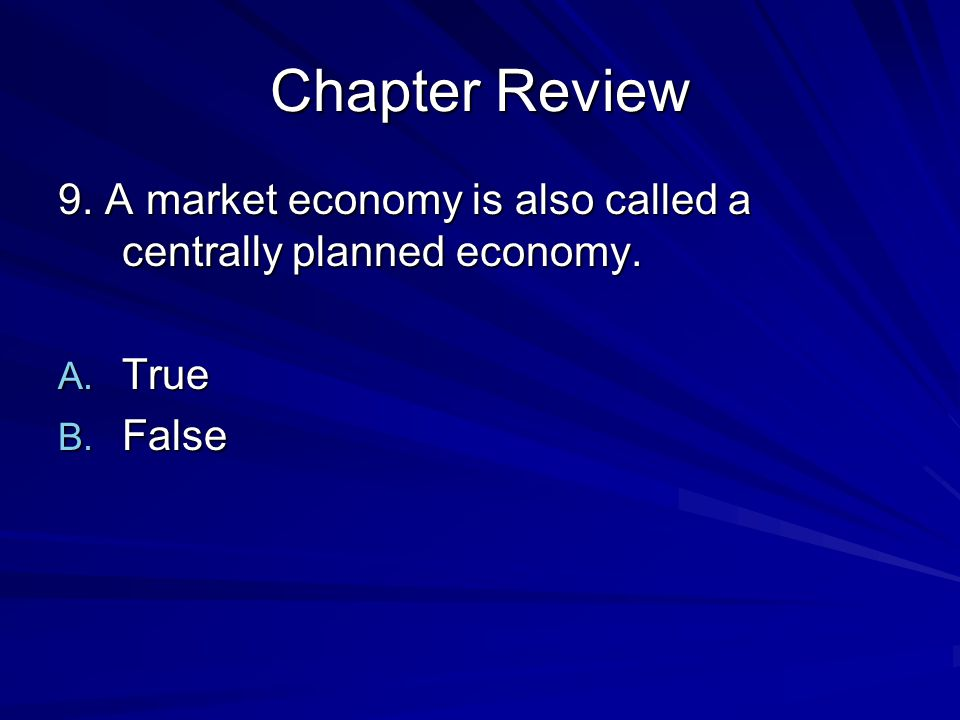 Chapter Review 9. A market economy is also called a centrally planned economy. True False