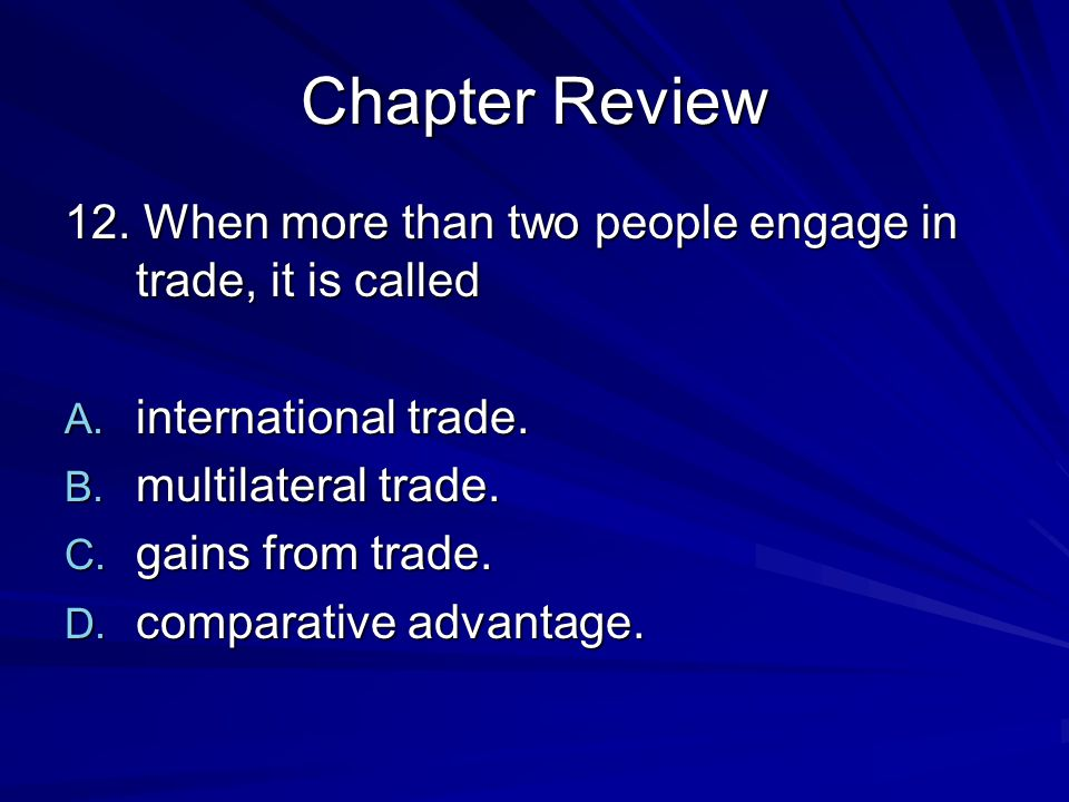 Chapter Review 12. When more than two people engage in trade, it is called. international trade. multilateral trade.