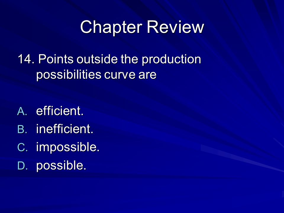 Chapter Review 14. Points outside the production possibilities curve are. efficient. inefficient.