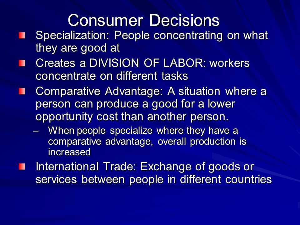 Consumer Decisions Specialization: People concentrating on what they are good at.