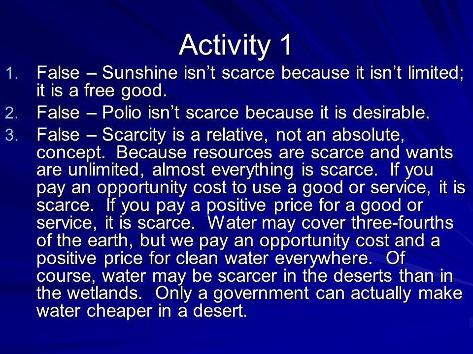 Activity 1 False – Sunshine isn't scarce because it isn't limited; it is a free good. False – Polio isn't scarce because it is desirable.