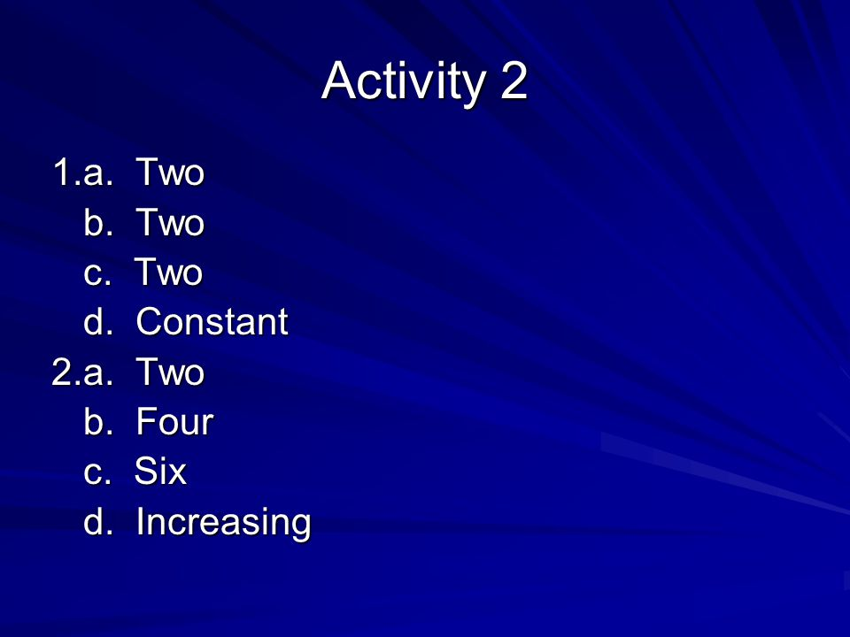 Activity 2 1.a. Two b. Two c. Two d. Constant 2.a. Two b. Four c. Six