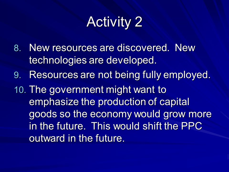 Activity 2 New resources are discovered. New technologies are developed. Resources are not being fully employed.