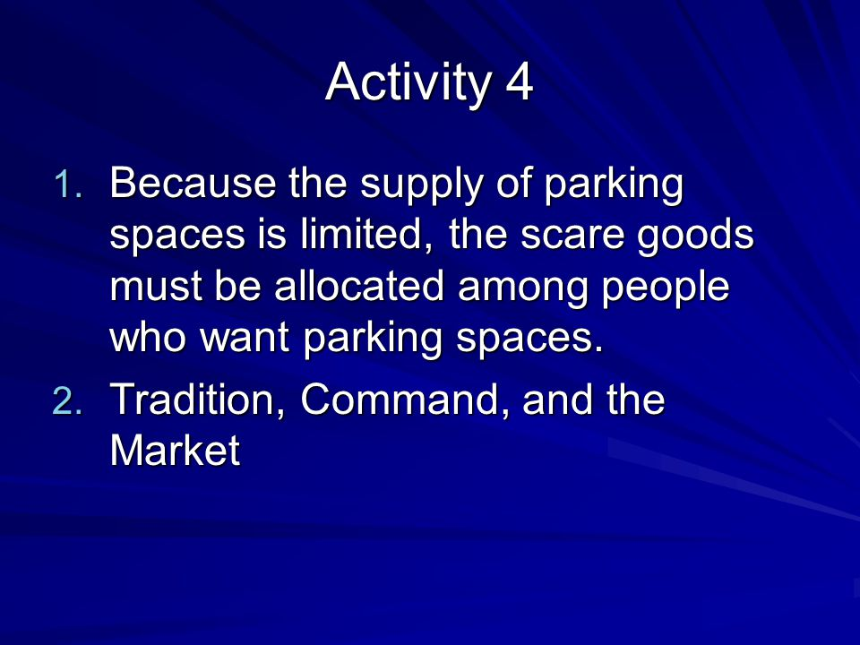 Activity 4 Because the supply of parking spaces is limited, the scare goods must be allocated among people who want parking spaces.