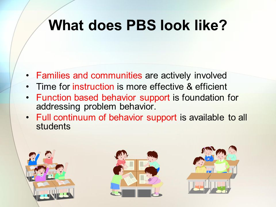 What does PBS look like Families and communities are actively involved. Time for instruction is more effective & efficient.