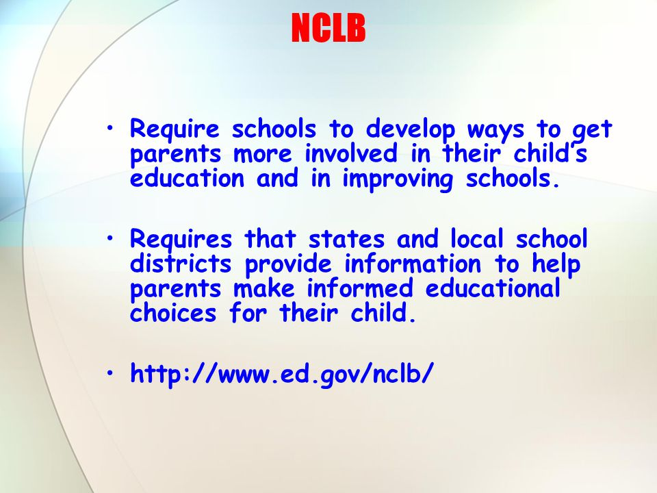 NCLB Require schools to develop ways to get parents more involved in their child's education and in improving schools.