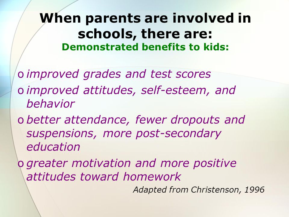 When parents are involved in schools, there are: Demonstrated benefits to kids:
