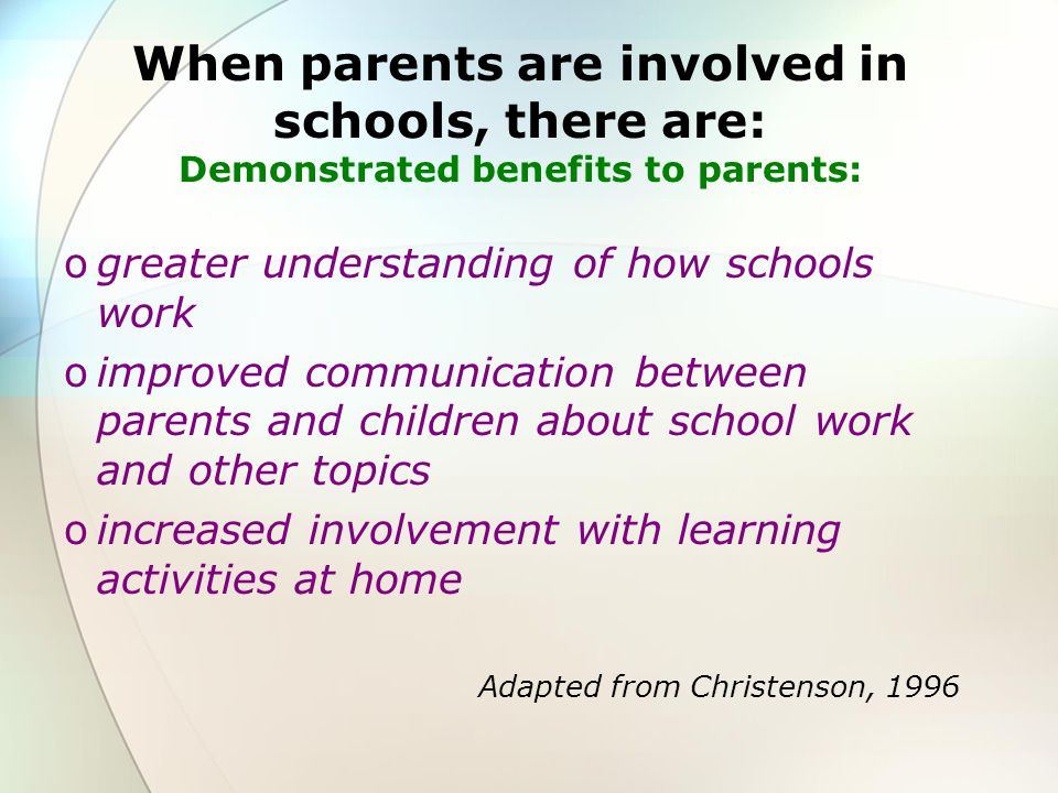 When parents are involved in schools, there are: Demonstrated benefits to parents: