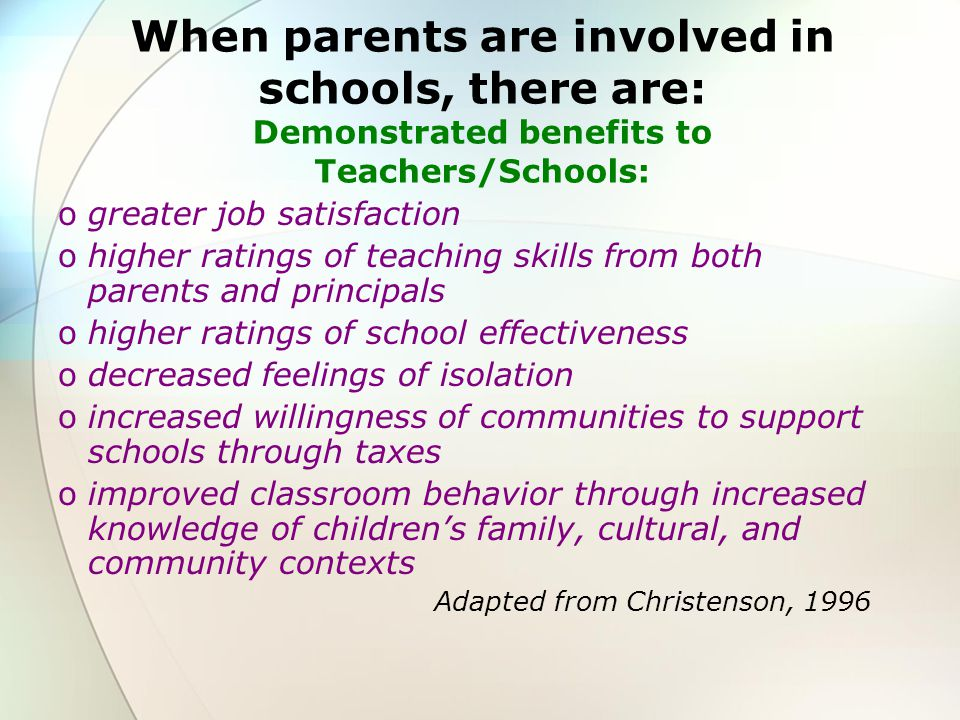 When parents are involved in schools, there are: Demonstrated benefits to Teachers/Schools: