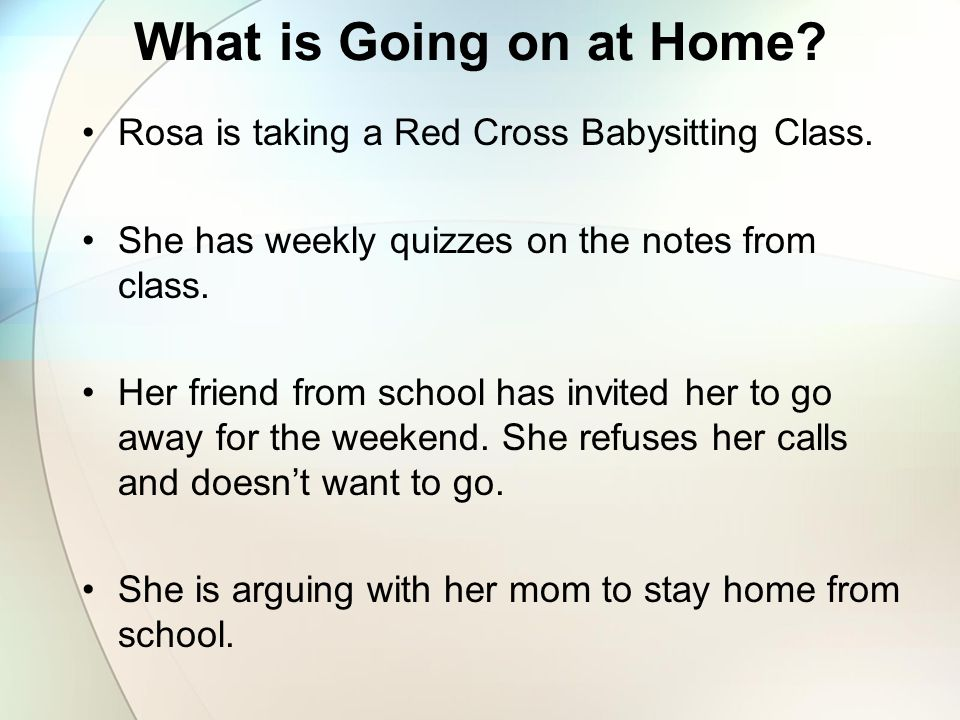 What is Going on at Home Rosa is taking a Red Cross Babysitting Class. She has weekly quizzes on the notes from class.