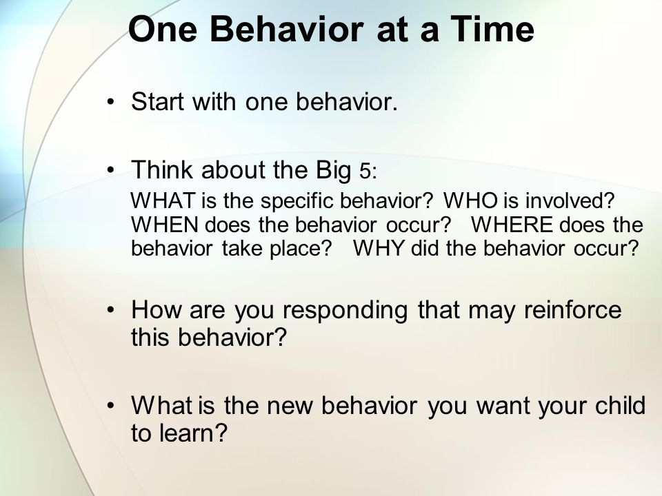 One Behavior at a Time Start with one behavior. Think about the Big 5: