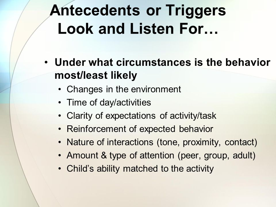 Antecedents or Triggers Look and Listen For…