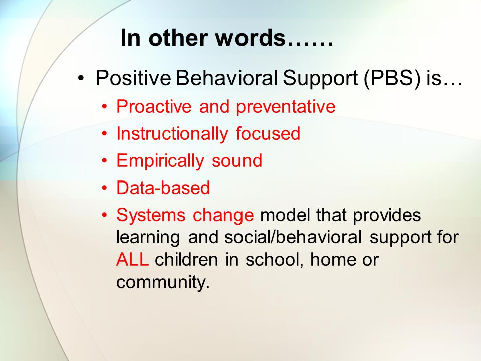 In other words…… Positive Behavioral Support (PBS) is…