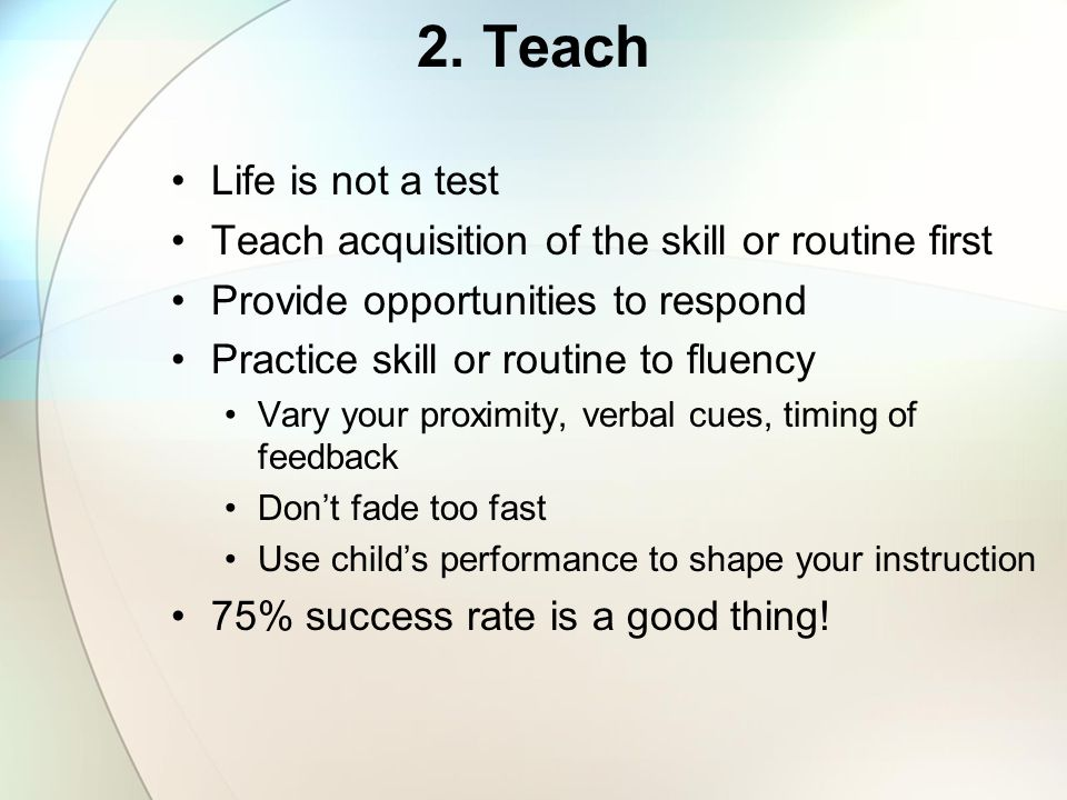 2. Teach Life is not a test. Teach acquisition of the skill or routine first. Provide opportunities to respond.