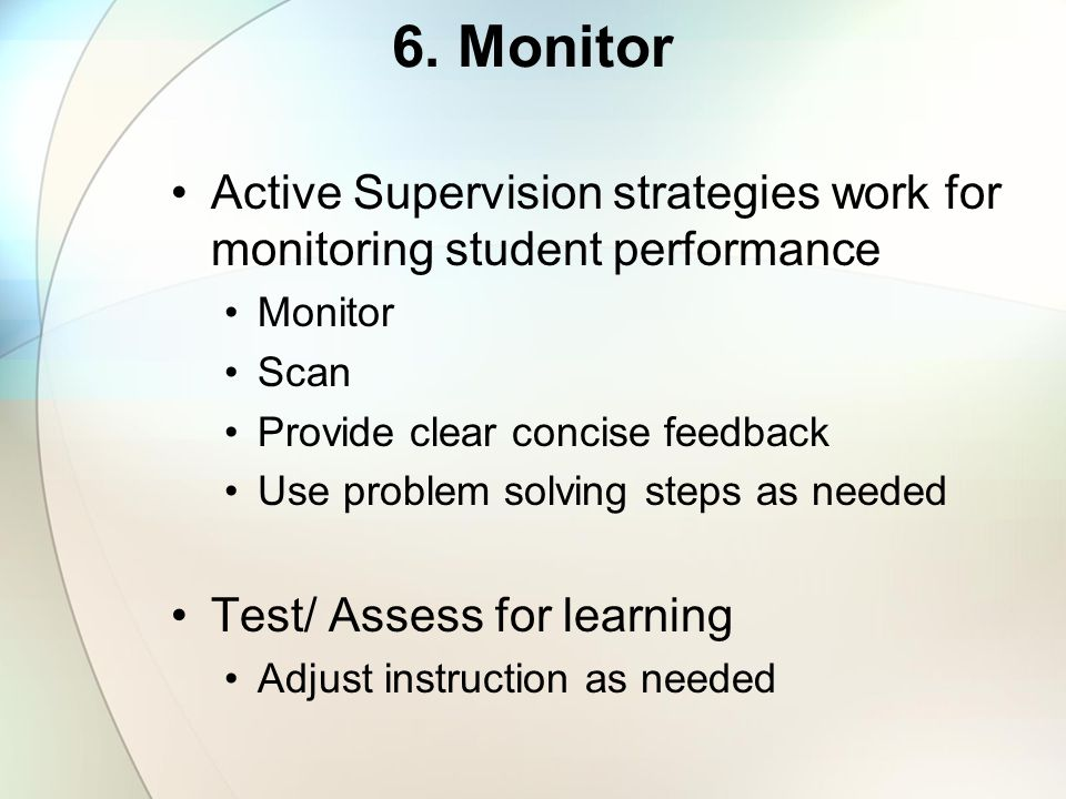 6. Monitor Active Supervision strategies work for monitoring student performance. Monitor. Scan. Provide clear concise feedback.