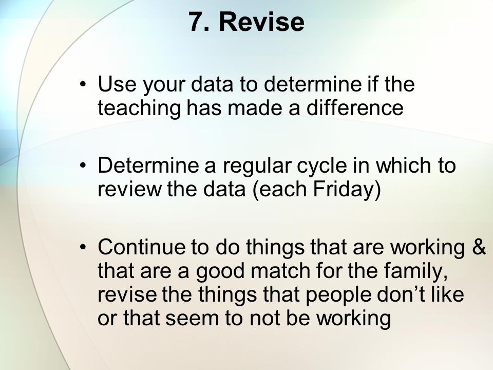 7. Revise Use your data to determine if the teaching has made a difference. Determine a regular cycle in which to review the data (each Friday)