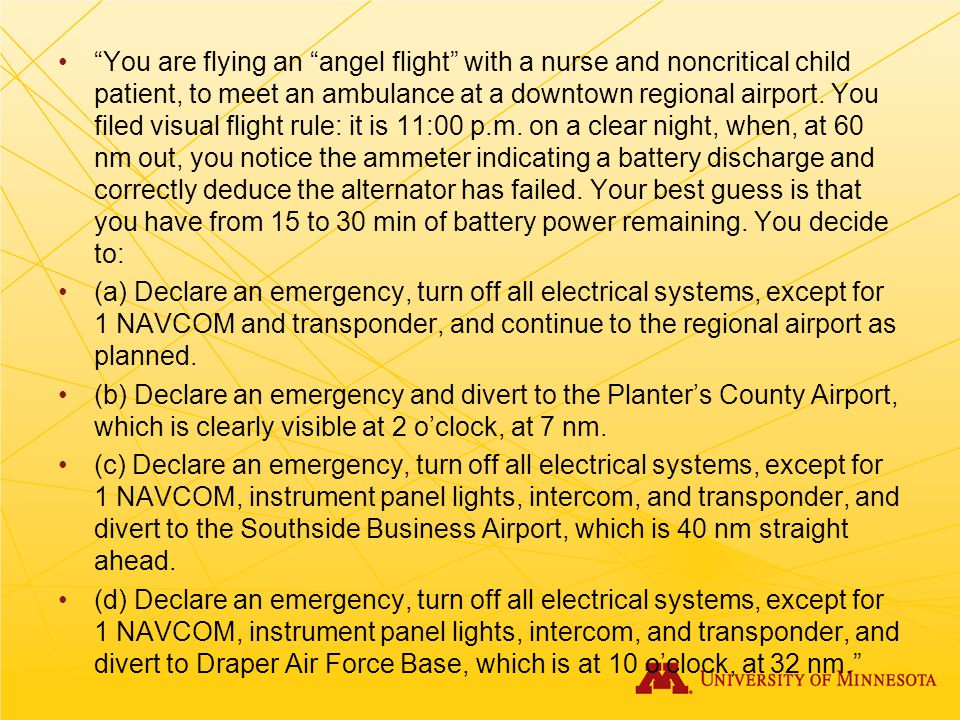 You are flying an angel flight with a nurse and noncritical child patient, to meet an ambulance at a downtown regional airport. You filed visual flight rule: it is 11:00 p.m. on a clear night, when, at 60 nm out, you notice the ammeter indicating a battery discharge and correctly deduce the alternator has failed. Your best guess is that you have from 15 to 30 min of battery power remaining. You decide to: