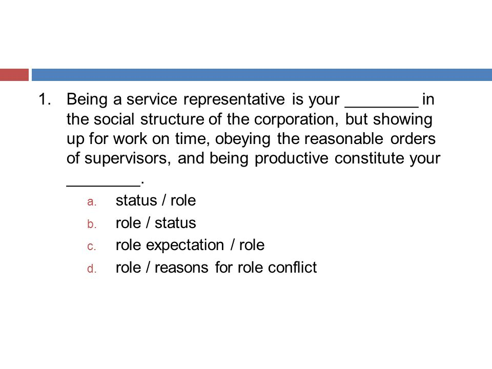 1. Being a service representative is your ________ in the social structure of the corporation, but showing up for work on time, obeying the reasonable orders of supervisors, and being productive constitute your ________.
